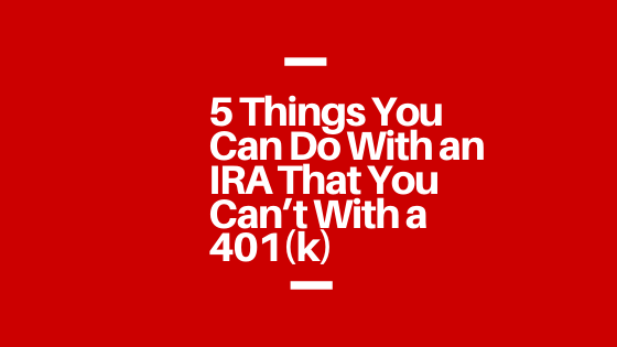 5 Things You Can Do With an IRA That You Can't With a 401(k)